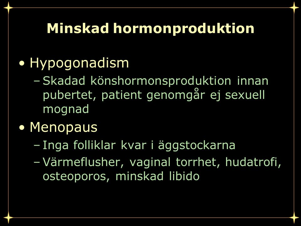 Minskad hormonproduktion Hypogonadism –Skadad könshormonsproduktion innan pubertet, patient genomgår ej sexuell mognad Menopaus –Inga folliklar kvar i äggstockarna –Värmeflusher, vaginal torrhet, hudatrofi, osteoporos, minskad libido