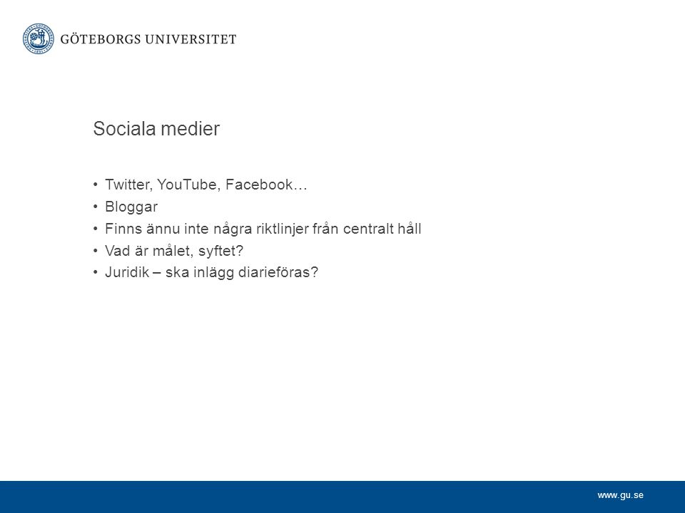 www.gu.se Sociala medier Twitter, YouTube, Facebook… Bloggar Finns ännu inte några riktlinjer från centralt håll Vad är målet, syftet? Juridik – ska i