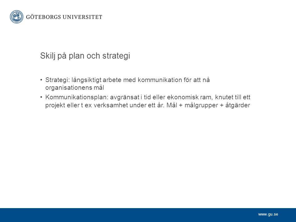www.gu.se Skilj på plan och strategi Strategi: långsiktigt arbete med kommunikation för att nå organisationens mål Kommunikationsplan: avgränsat i tid