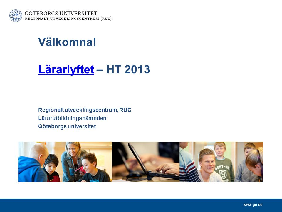 www.gu.se Regionalt utvecklingscentrum, RUC Lärarutbildningsnämnden Göteborgs universitet Välkomna! Lärarlyftet – HT 2013 Lärarlyftet