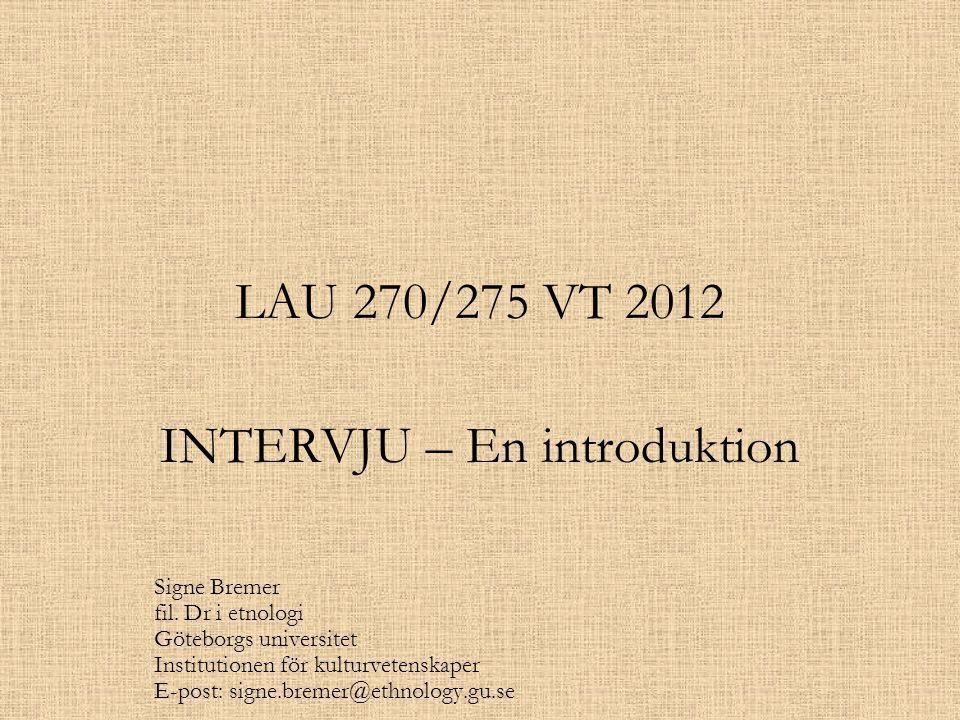 LAU 270/275 VT 2012 INTERVJU – En introduktion Signe Bremer fil. Dr i etnologi Göteborgs universitet Institutionen för kulturvetenskaper E-post: signe