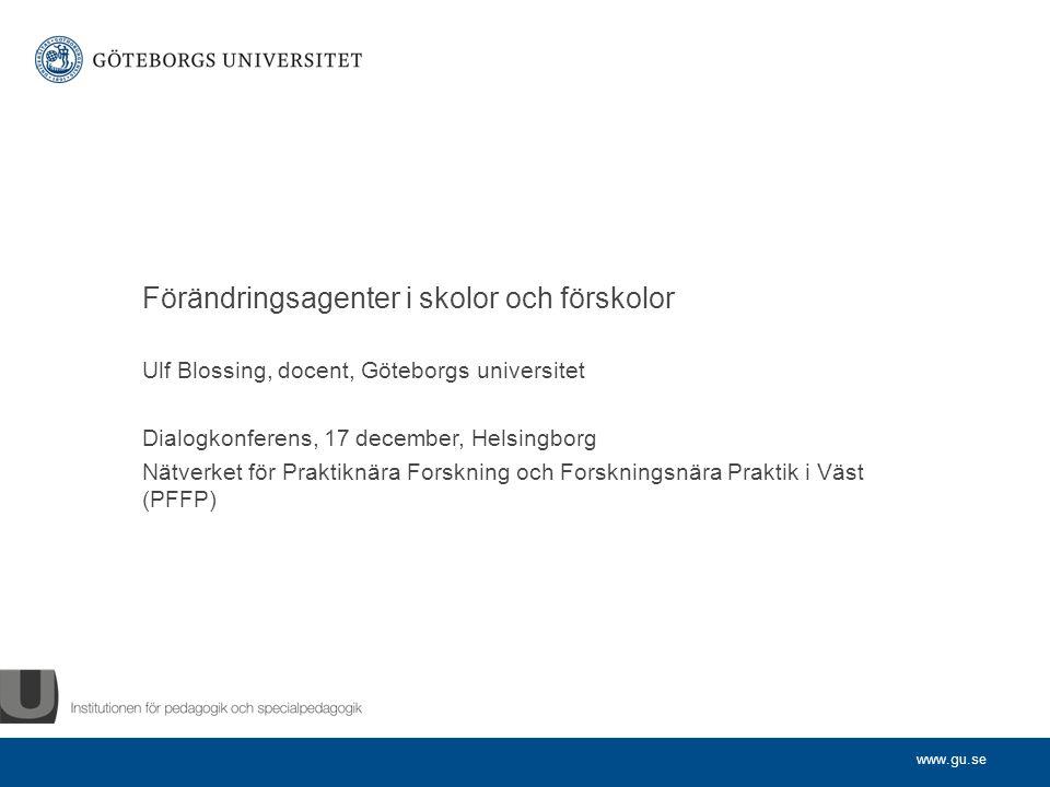 www.gu.se Ulf Blossing, docent, Göteborgs universitet Dialogkonferens, 17 december, Helsingborg Nätverket för Praktiknära Forskning och Forskningsnära Praktik i Väst (PFFP) Förändringsagenter i skolor och förskolor