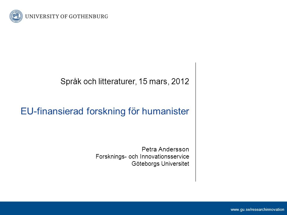 www.gu.se/researchinnovation Tendenser som man kan notera Mer S än H Sociala innovationer återkommande Exempel på teman: Changing role of knowledge throughout the economy Demographic changes (aging and immigration) Societal trends an lifestyles Participation and citizenship in Europe The requested EU contribution shall not exceed 1000 000 / 2 500 000 / 6 000 000 €