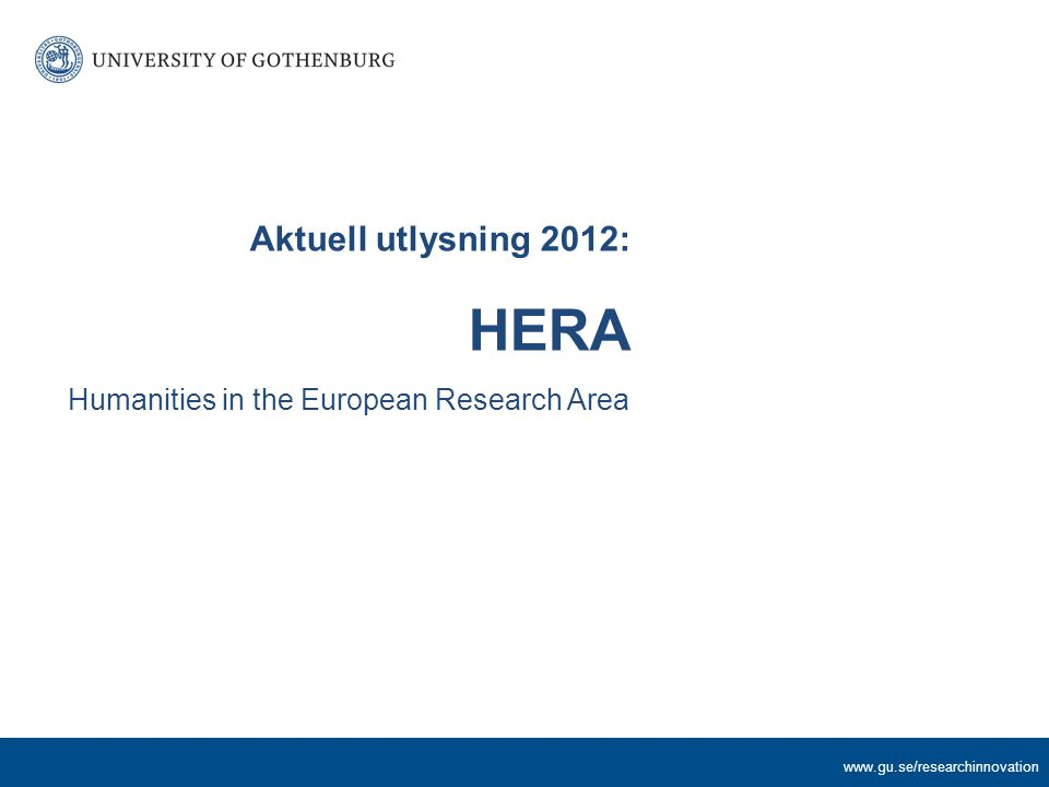www.gu.se/researchinnovation Aktuell utlysning 2012: HERA Humanities in the European Research Area