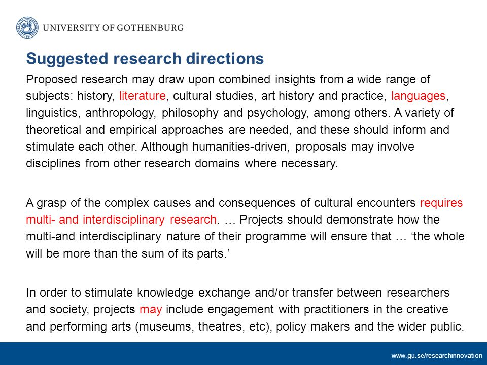 www.gu.se/researchinnovation Suggested research directions Proposed research may draw upon combined insights from a wide range of subjects: history, literature, cultural studies, art history and practice, languages, linguistics, anthropology, philosophy and psychology, among others.