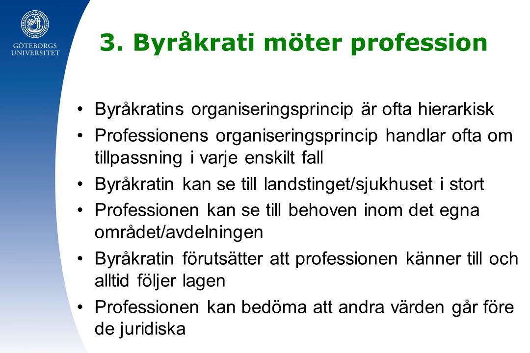 3. Byråkrati möter profession Byråkratins organiseringsprincip är ofta hierarkisk Professionens organiseringsprincip handlar ofta om tillpassning i va
