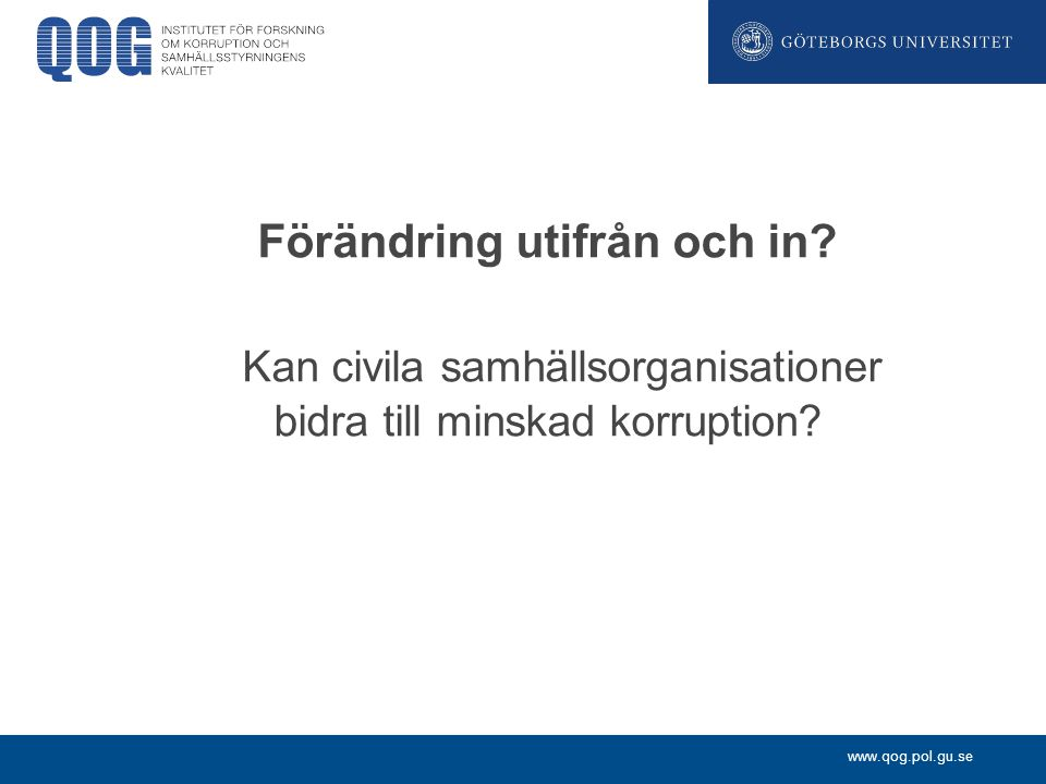 www.qog.pol.gu.se Förändring utifrån och in? Kan civila samhällsorganisationer bidra till minskad korruption?
