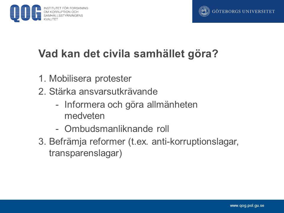 www.qog.pol.gu.se Vad kan det civila samhället göra? 1.Mobilisera protester 2.Stärka ansvarsutkrävande -Informera och göra allmänheten medveten -Ombud