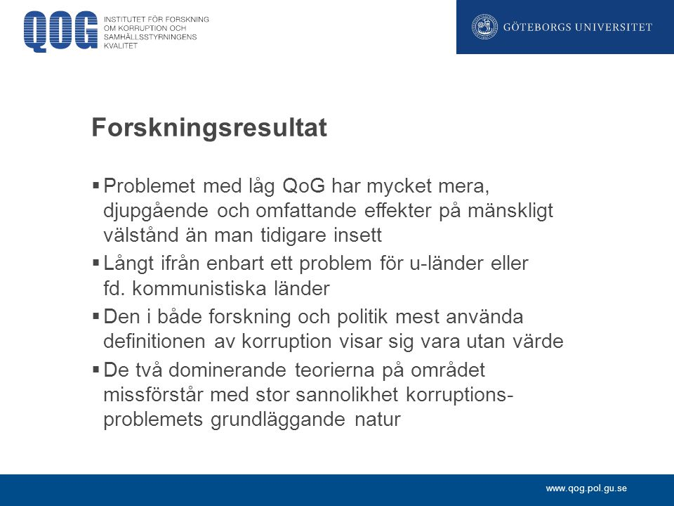 www.qog.pol.gu.se Välfärdspolitik och social tillit  Möjligheterna att bedriva en omfattande välfärdspolitik visar sig vara beroende av hög QoG  Människors tillit till andra människor i samhället visar sig vara starkt beroende av QoG
