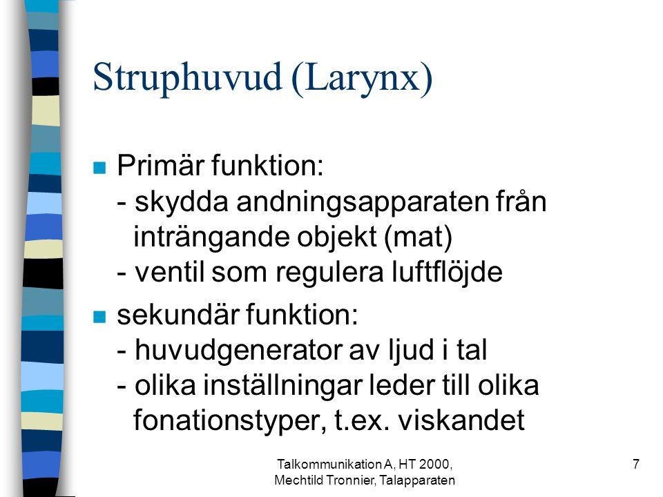 Talkommunikation A, HT 2000, Mechtild Tronnier, Talapparaten 7 Struphuvud (Larynx) n Primär funktion: - skydda andningsapparaten från inträngande objekt (mat) - ventil som regulera luftflöjde n sekundär funktion: - huvudgenerator av ljud i tal - olika inställningar leder till olika fonationstyper, t.ex.