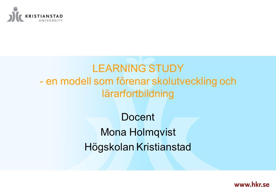 LEARNING STUDY - en modell som förenar skolutveckling och lärarfortbildning Docent Mona Holmqvist Högskolan Kristianstad