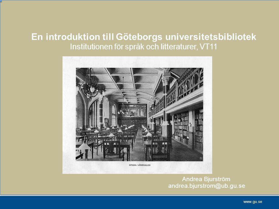 www.gu.se En introduktion till Göteborgs universitetsbibliotek Institutionen för språk och litteraturer, VT11 Andrea Bjurström andrea.bjurstrom@ub.gu.
