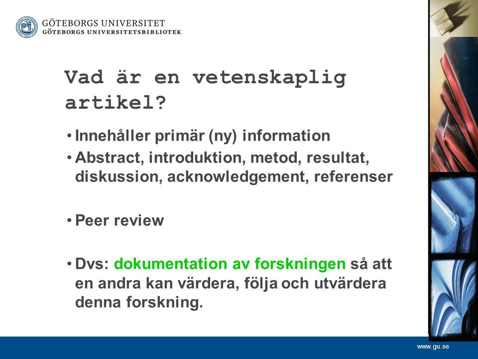 www.gu.se Vad är en vetenskaplig artikel? Innehåller primär (ny) information Abstract, introduktion, metod, resultat, diskussion, acknowledgement, ref