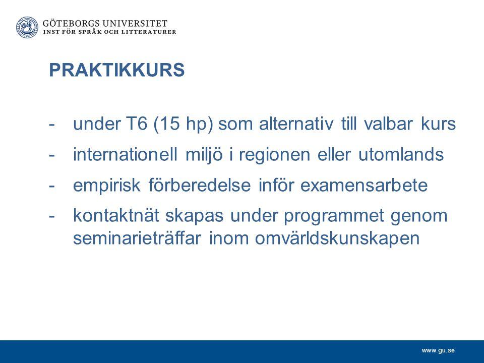 www.gu.se PRAKTIKKURS -under T6 (15 hp) som alternativ till valbar kurs -internationell miljö i regionen eller utomlands -empirisk förberedelse inför