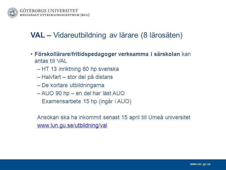 www.ruc.gu.se VAL – Vidareutbildning av lärare (8 lärosäten) Förskollärare/fritidspedagoger verksamma i särskolan kan antas till VAL –HT 13 inriktning 60 hp svenska –Halvfart – stor del på distans –De kortare utbildningarna –AUO 90 hp – en del har läst AUO Examensarbete 15 hp (ingår i AUO) Ansökan ska ha inkommit senast 15 april till Umeå universitet www.lun.gu.se/utbildning/val