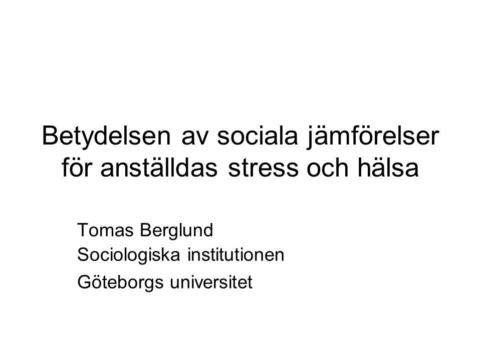 Betydelsen av sociala jämförelser för anställdas stress och hälsa Tomas Berglund Sociologiska institutionen Göteborgs universitet