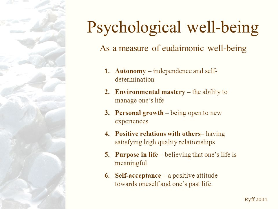 Psychological well-being As a measure of eudaimonic well-being 1.Autonomy – independence and self- determination 2.Environmental mastery – the ability to manage one's life 3.Personal growth – being open to new experiences 4.Positive relations with others– having satisfying high quality relationships 5.Purpose in life – believing that one's life is meaningful 6.Self-acceptance – a positive attitude towards oneself and one's past life.
