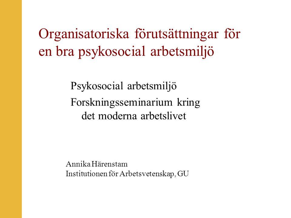 Organisatoriska förutsättningar för en bra psykosocial arbetsmiljö Psykosocial arbetsmiljö Forskningsseminarium kring det moderna arbetslivet Annika Härenstam Institutionen för Arbetsvetenskap, GU