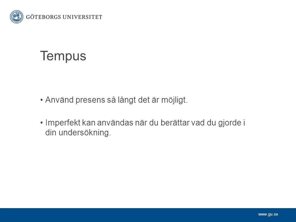 www.gu.se Tempus Använd presens så långt det är möjligt. Imperfekt kan användas när du berättar vad du gjorde i din undersökning.