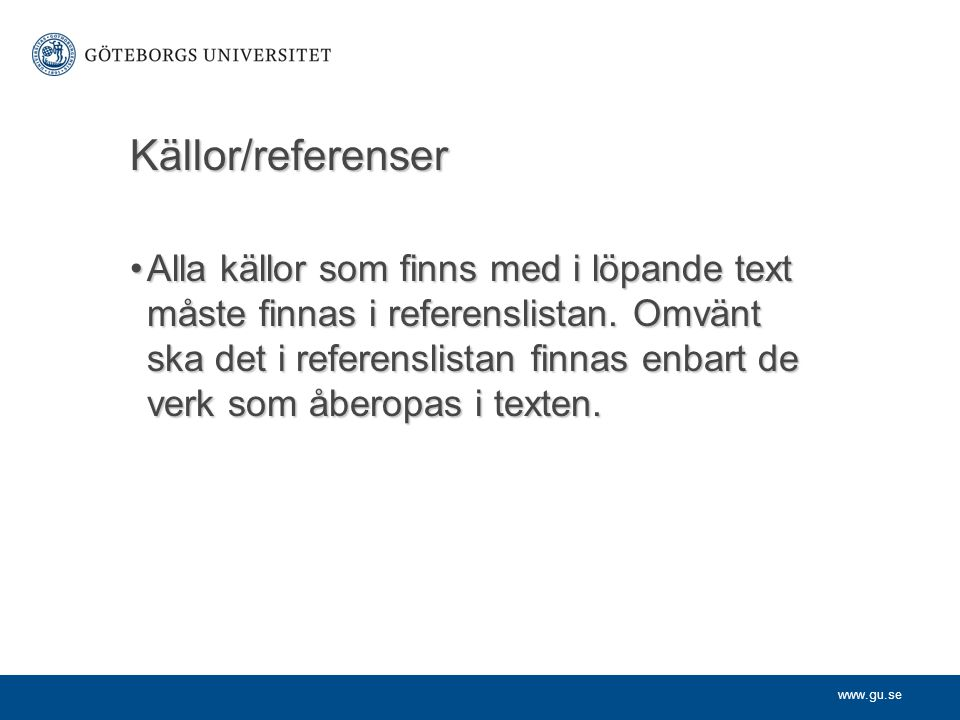 www.gu.se Källor/referenser Alla källor som finns med i löpande text måste finnas i referenslistan. Omvänt ska det i referenslistan finnas enbart de v