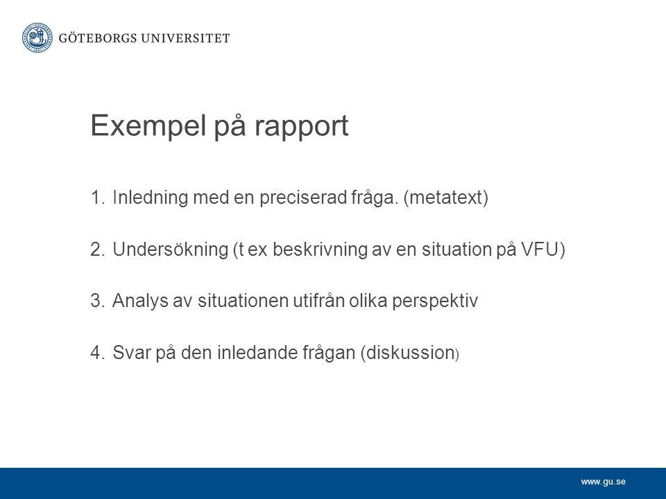 www.gu.se Exempel på rapport 1.Inledning med en preciserad fråga. (metatext) 2.Undersökning (t ex beskrivning av en situation på VFU) 3.Analys av situ