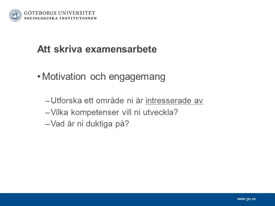 www.gu.se Att skriva examensarbete Motivation och engagemang –Utforska ett område ni är intresserade av –Vilka kompetenser vill ni utveckla? –Vad är n