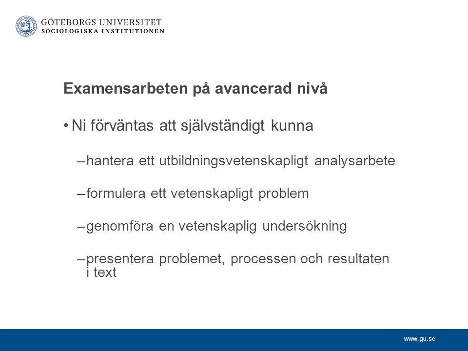 www.gu.se Examensarbeten på avancerad nivå Ni förväntas att självständigt kunna –hantera ett utbildningsvetenskapligt analysarbete –formulera ett vete