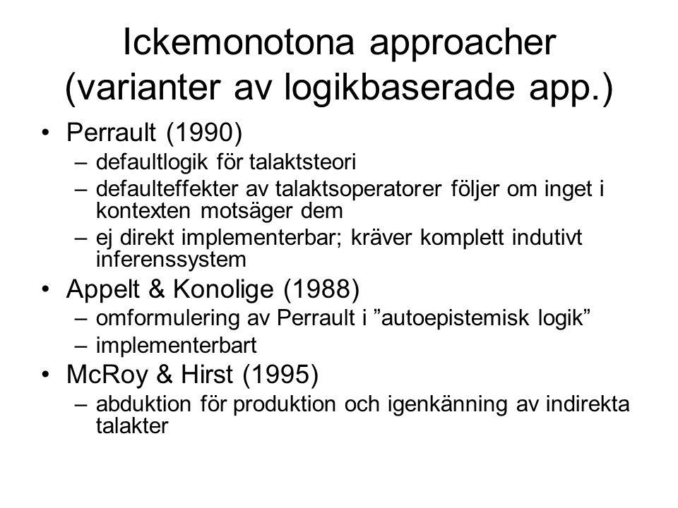 Ickemonotona approacher (varianter av logikbaserade app.) Perrault (1990) –defaultlogik för talaktsteori –defaulteffekter av talaktsoperatorer följer om inget i kontexten motsäger dem –ej direkt implementerbar; kräver komplett indutivt inferenssystem Appelt & Konolige (1988) –omformulering av Perrault i autoepistemisk logik –implementerbart McRoy & Hirst (1995) –abduktion för produktion och igenkänning av indirekta talakter