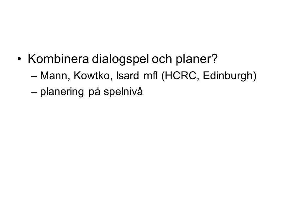 Kombinera dialogspel och planer? –Mann, Kowtko, Isard mfl (HCRC, Edinburgh) –planering på spelnivå