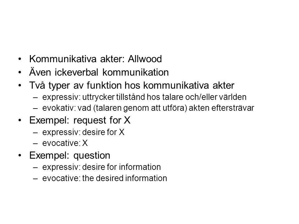 Kommunikativa akter: Allwood Även ickeverbal kommunikation Två typer av funktion hos kommunikativa akter –expressiv: uttrycker tillstånd hos talare och/eller världen –evokativ: vad (talaren genom att utföra) akten eftersträvar Exempel: request for X –expressiv: desire for X –evocative: X Exempel: question –expressiv: desire for information –evocative: the desired information
