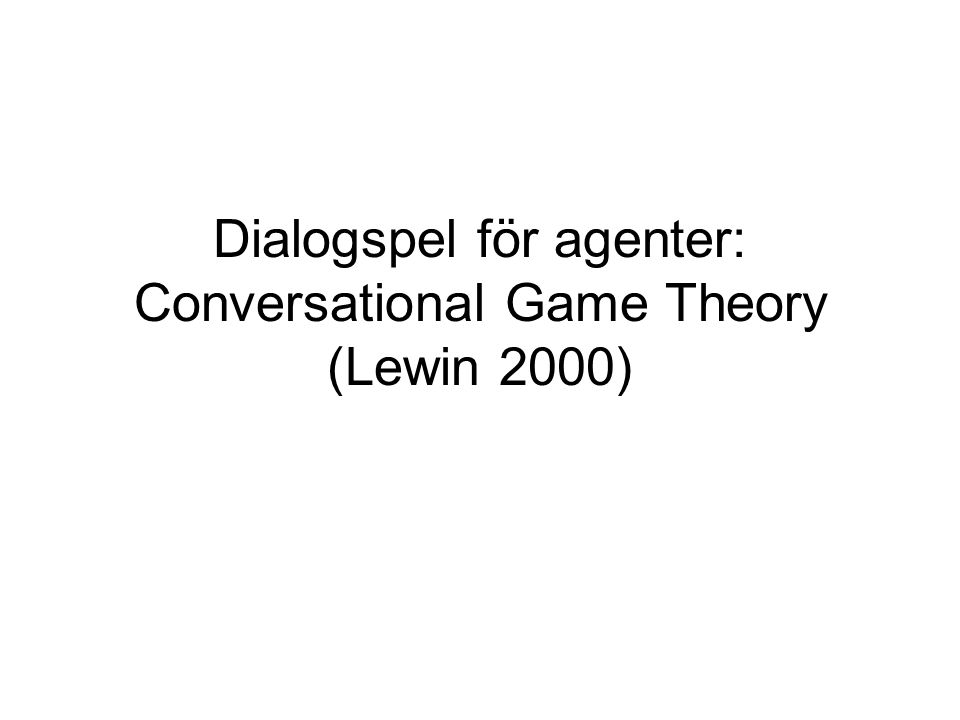 Dialogspel för agenter: Conversational Game Theory (Lewin 2000)