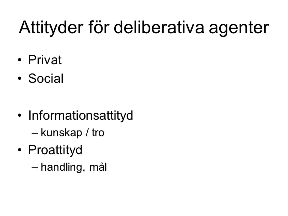 Attityder för deliberativa agenter Privat Social Informationsattityd –kunskap / tro Proattityd –handling, mål