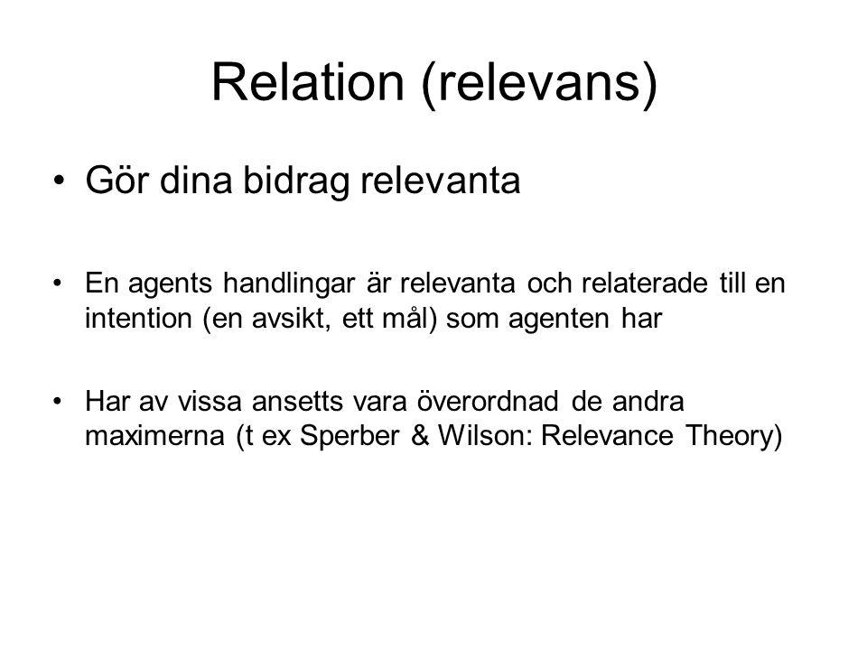 Relation (relevans) Gör dina bidrag relevanta En agents handlingar är relevanta och relaterade till en intention (en avsikt, ett mål) som agenten har Har av vissa ansetts vara överordnad de andra maximerna (t ex Sperber & Wilson: Relevance Theory)