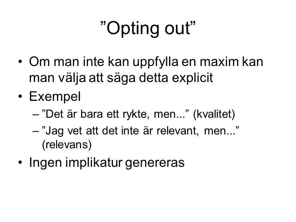 Opting out Om man inte kan uppfylla en maxim kan man välja att säga detta explicit Exempel – Det är bara ett rykte, men... (kvalitet) – Jag vet att det inte är relevant, men... (relevans) Ingen implikatur genereras