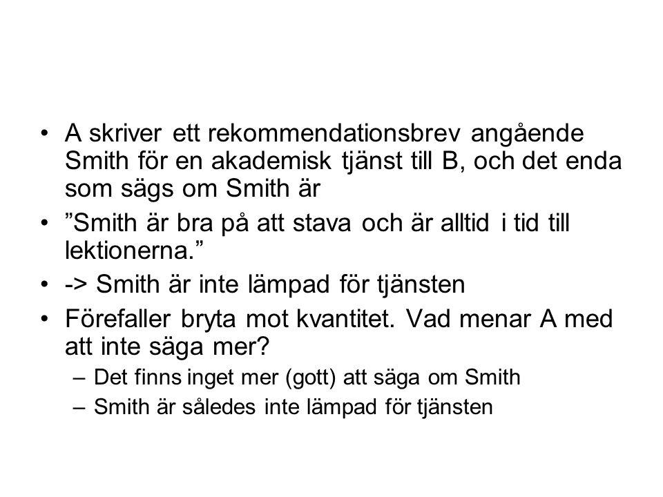 A skriver ett rekommendationsbrev angående Smith för en akademisk tjänst till B, och det enda som sägs om Smith är Smith är bra på att stava och är alltid i tid till lektionerna. -> Smith är inte lämpad för tjänsten Förefaller bryta mot kvantitet.