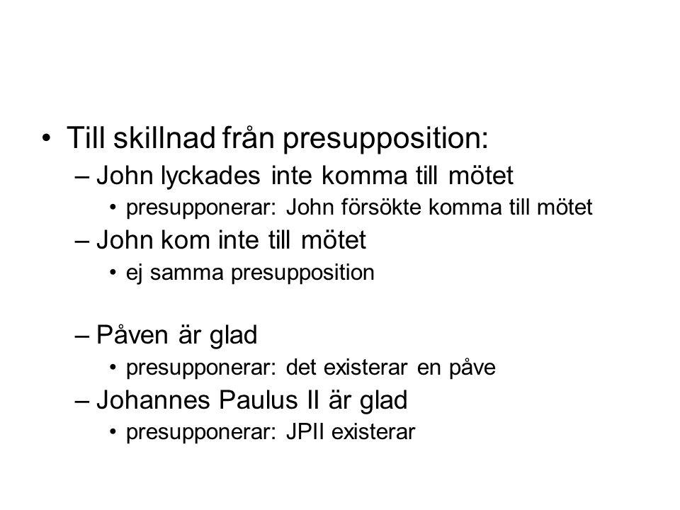Till skillnad från presupposition: –John lyckades inte komma till mötet presupponerar: John försökte komma till mötet –John kom inte till mötet ej samma presupposition –Påven är glad presupponerar: det existerar en påve –Johannes Paulus II är glad presupponerar: JPII existerar