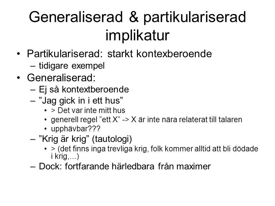Generaliserad & partikulariserad implikatur Partikulariserad: starkt kontexberoende –tidigare exempel Generaliserad: –Ej så kontextberoende – Jag gick in i ett hus > Det var inte mitt hus generell regel ett X -> X är inte nära relaterat till talaren upphävbar??.