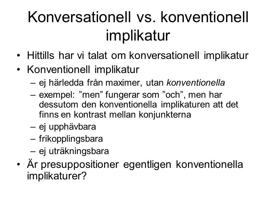 Konversationell vs. konventionell implikatur Hittills har vi talat om konversationell implikatur Konventionell implikatur –ej härledda från maximer, u