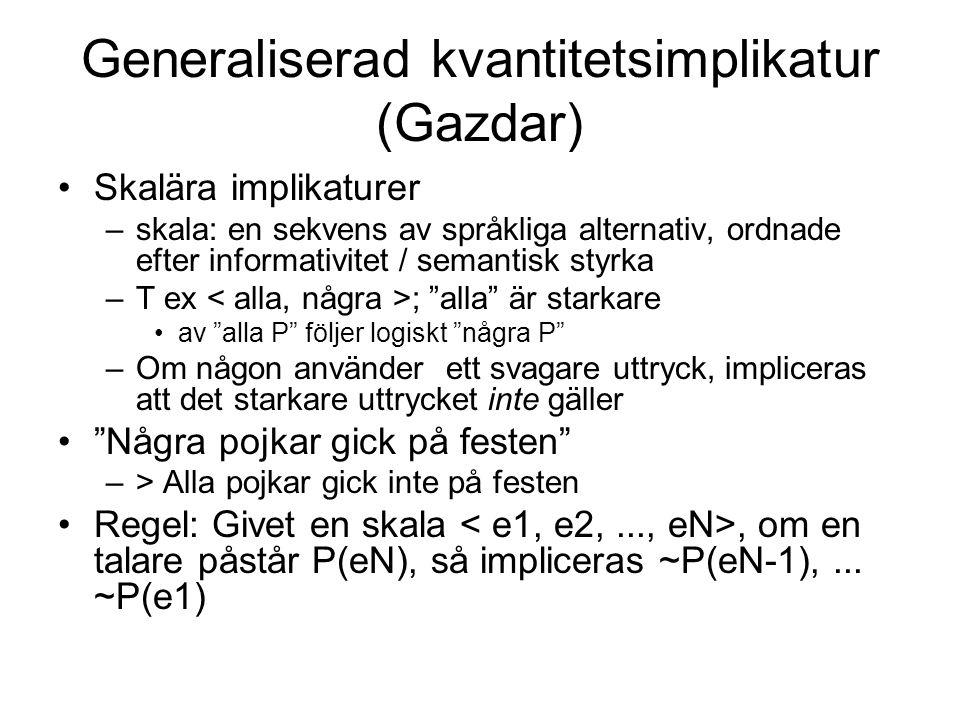 Generaliserad kvantitetsimplikatur (Gazdar) Skalära implikaturer –skala: en sekvens av språkliga alternativ, ordnade efter informativitet / semantisk styrka –T ex ; alla är starkare av alla P följer logiskt några P –Om någon använder ett svagare uttryck, impliceras att det starkare uttrycket inte gäller Några pojkar gick på festen –> Alla pojkar gick inte på festen Regel: Givet en skala, om en talare påstår P(eN), så impliceras ~P(eN-1),...