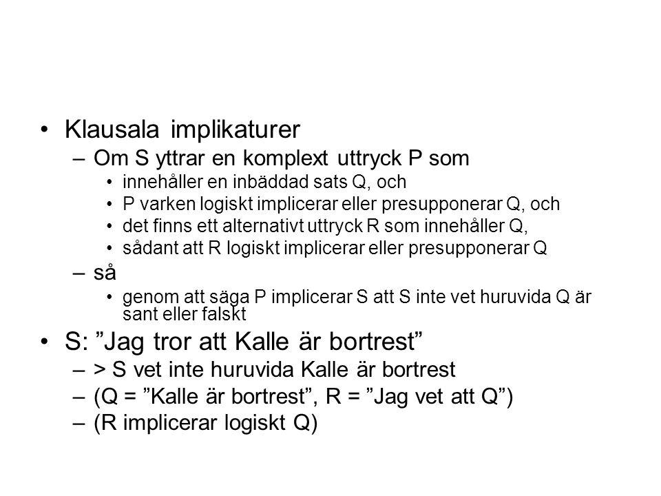 Klausala implikaturer –Om S yttrar en komplext uttryck P som innehåller en inbäddad sats Q, och P varken logiskt implicerar eller presupponerar Q, och det finns ett alternativt uttryck R som innehåller Q, sådant att R logiskt implicerar eller presupponerar Q –så genom att säga P implicerar S att S inte vet huruvida Q är sant eller falskt S: Jag tror att Kalle är bortrest –> S vet inte huruvida Kalle är bortrest –(Q = Kalle är bortrest , R = Jag vet att Q ) –(R implicerar logiskt Q)