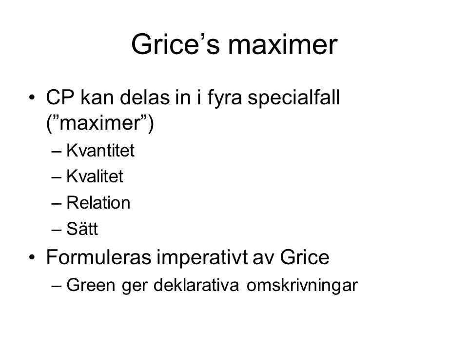 Grice's maximer CP kan delas in i fyra specialfall ( maximer ) –Kvantitet –Kvalitet –Relation –Sätt Formuleras imperativt av Grice –Green ger deklarativa omskrivningar