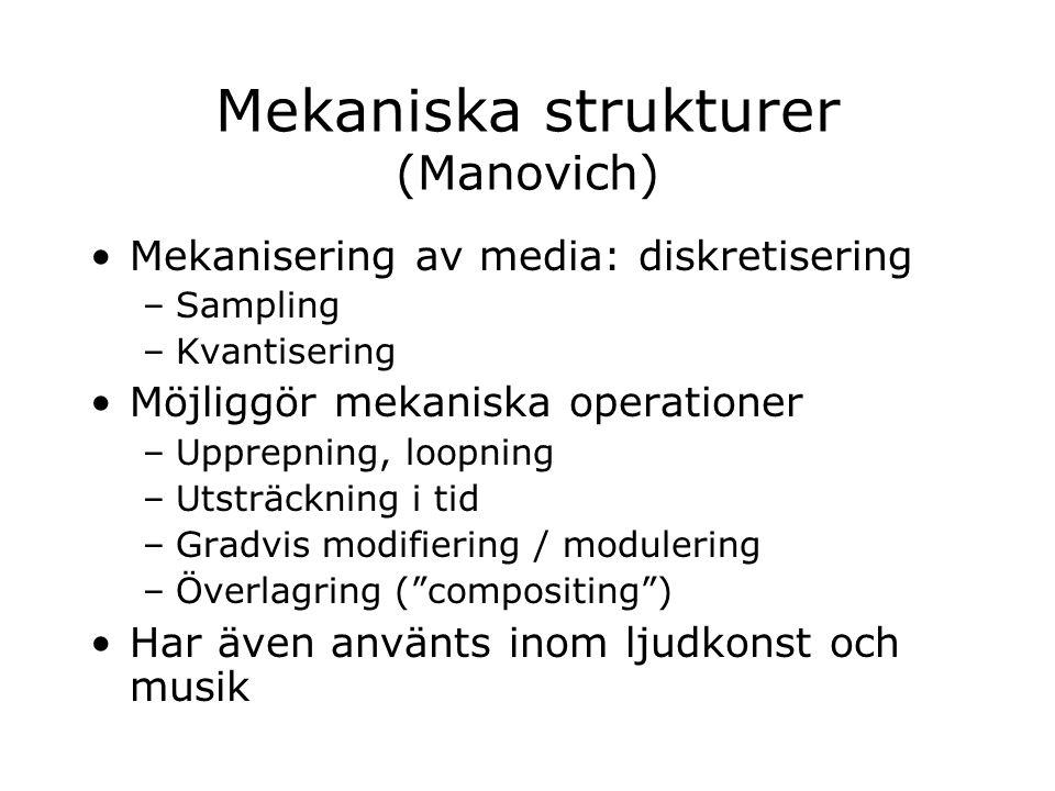 Mekaniska strukturer (Manovich) Mekanisering av media: diskretisering –Sampling –Kvantisering Möjliggör mekaniska operationer –Upprepning, loopning –U