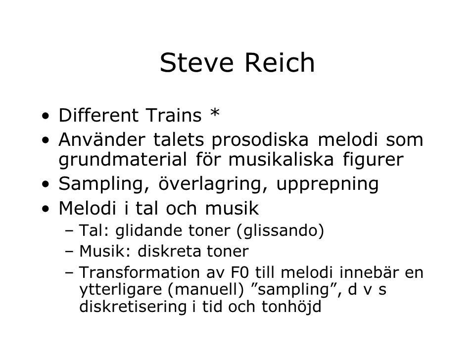 Steve Reich Different Trains * Använder talets prosodiska melodi som grundmaterial för musikaliska figurer Sampling, överlagring, upprepning Melodi i