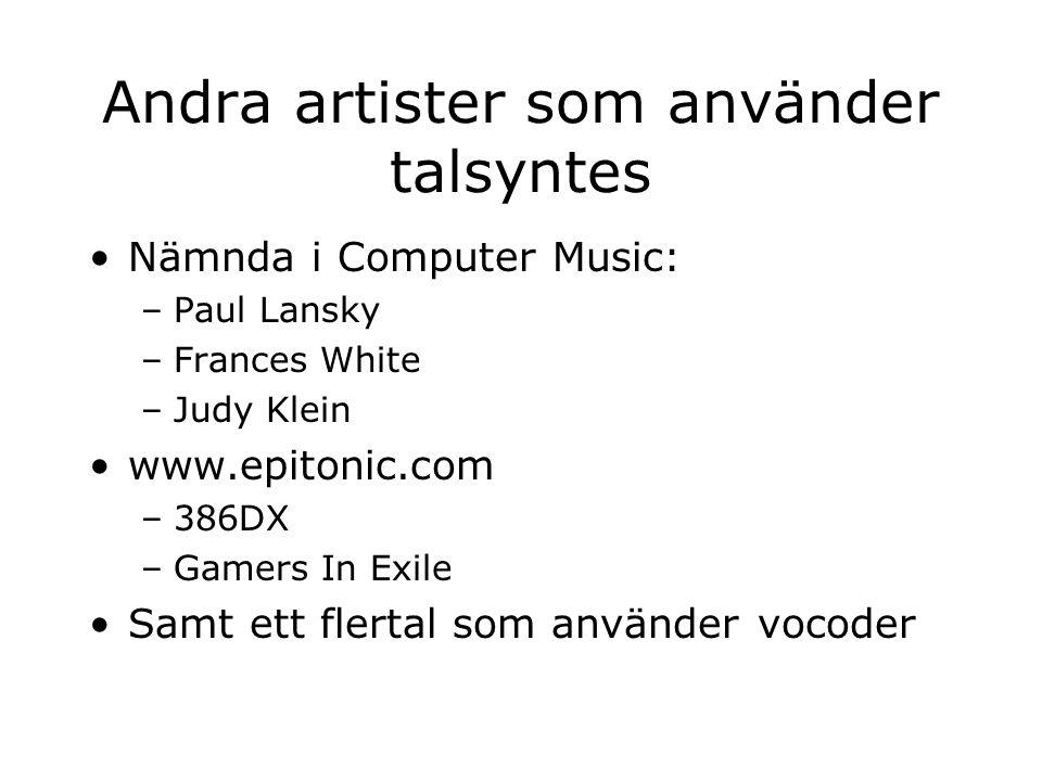 Andra artister som använder talsyntes Nämnda i Computer Music: –Paul Lansky –Frances White –Judy Klein www.epitonic.com –386DX –Gamers In Exile Samt e