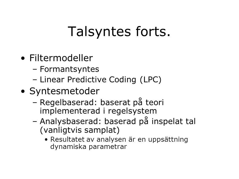 Formantsyntes Akustisk modell –Filtret analyseras som ett antal formanter, F1-F4 –Normalt varieras bara F1 och F2; resten är statiska Formanterna modelleras av bandpassfilter med variabel frekvens –Parallell- eller seriekopplade Vokaler definieras av värden på formantfrekvenserna Vissa konsonanter kan modelleras som lokuspunkter –Andra konsonanter modelleras som brus, ( s , f )