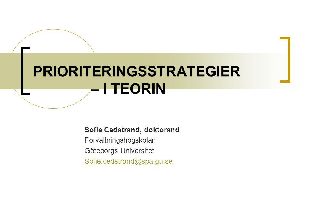 PRIORITERINGSSTRATEGIER – I TEORIN Sofie Cedstrand, doktorand Förvaltningshögskolan Göteborgs Universitet Sofie.cedstrand@spa.gu.se