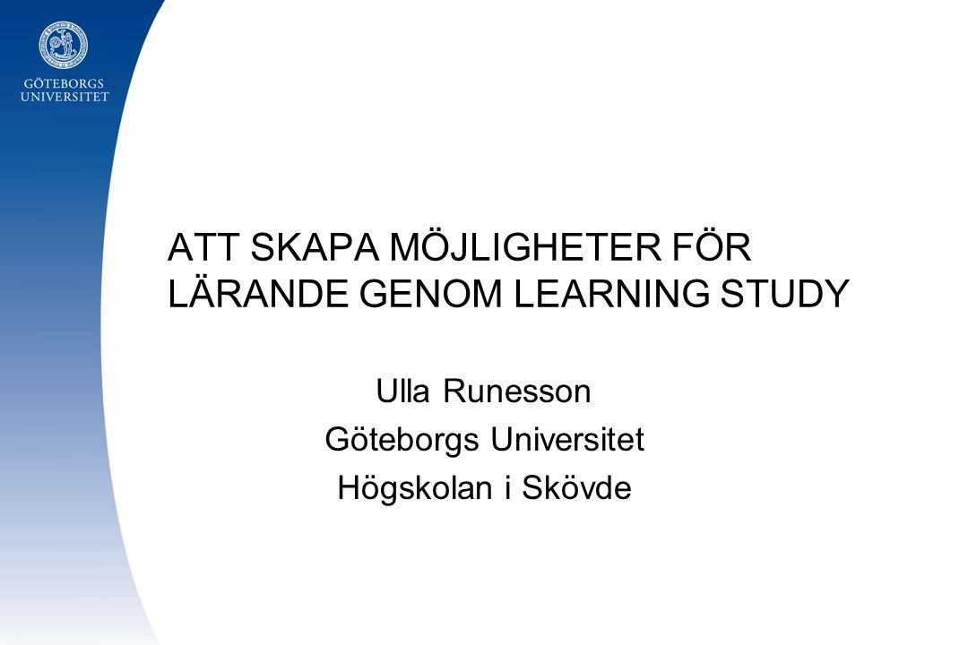 ATT SKAPA MÖJLIGHETER FÖR LÄRANDE GENOM LEARNING STUDY Ulla Runesson Göteborgs Universitet Högskolan i Skövde