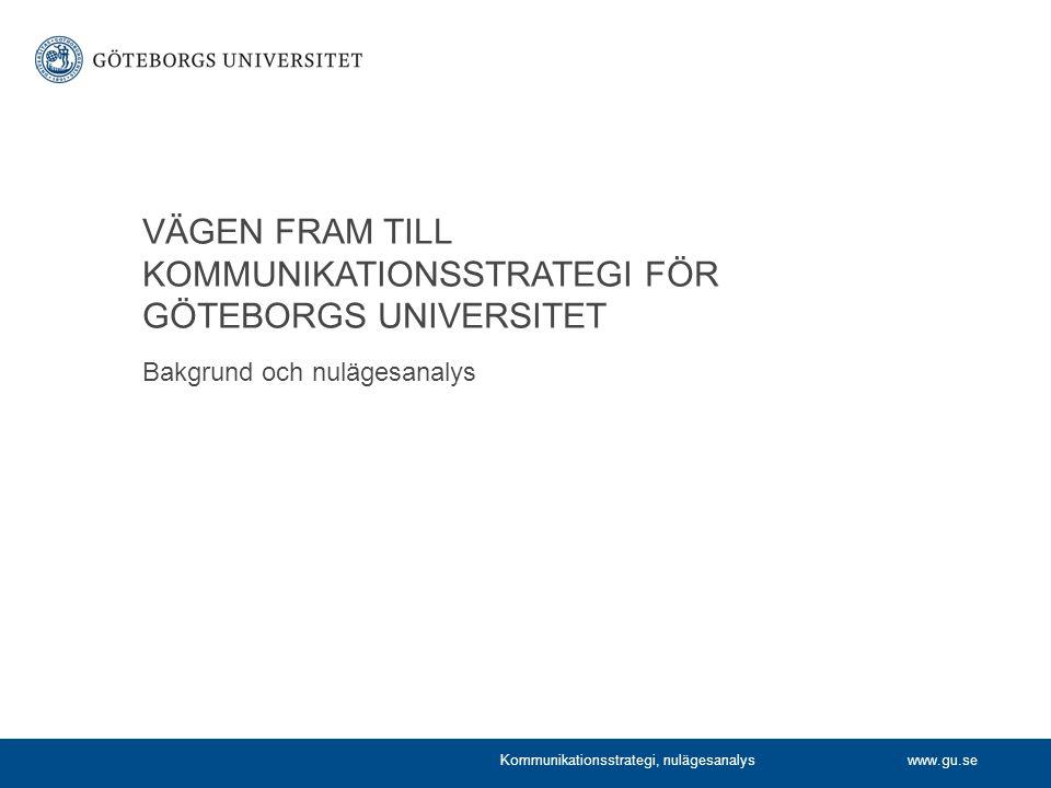 www.gu.se VÄGEN FRAM TILL KOMMUNIKATIONSSTRATEGI FÖR GÖTEBORGS UNIVERSITET Kommunikationsstrategi, nulägesanalys Bakgrund och nulägesanalys