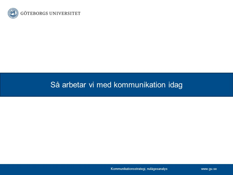 www.gu.se Så arbetar vi med kommunikation idag Kommunikationsstrategi, nulägesanalys