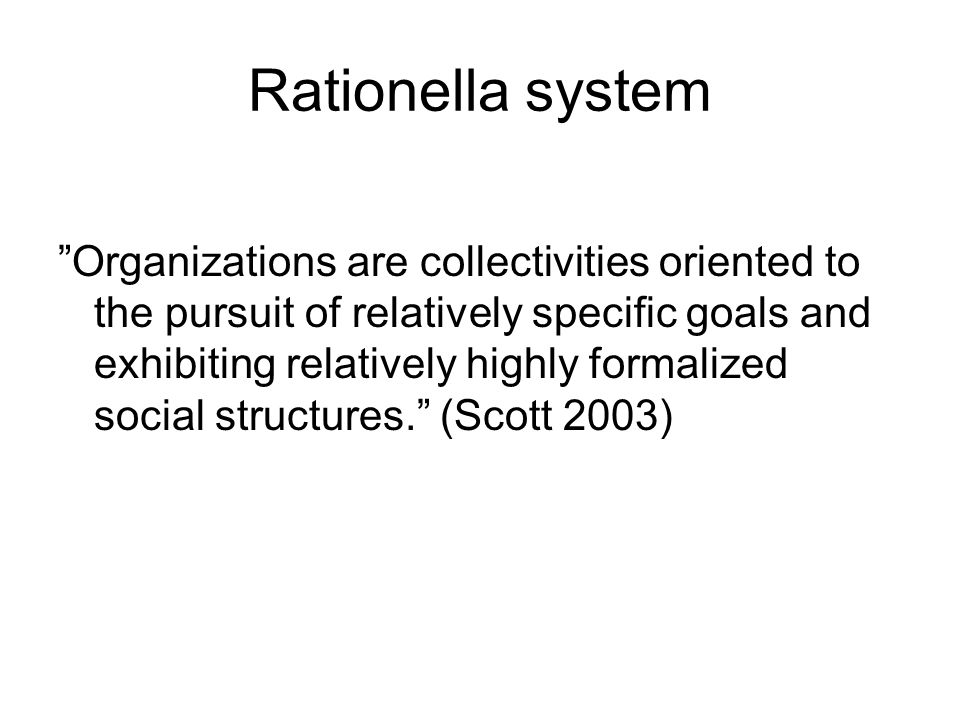 Rationella system Organizations are collectivities oriented to the pursuit of relatively specific goals and exhibiting relatively highly formalized social structures. (Scott 2003)